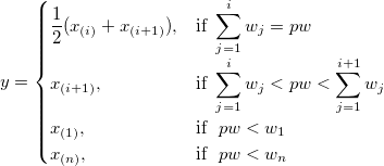 y=  \begin{cases}    \frac 12(x_{(i)}+x_{(i+1)}),& \mbox{if }  \sum_{j=1}^i w_j=pw \\   x_{(i+1)},& \mbox{if }  \sum_{j=1}^{i} w_j<pw<\sum_{j=1}^{i+1}w_j\\   x_{(1)},& \mbox{if } \ pw<w_1 \\   x_{(n)},& \mbox{if } \ pw<w_n \\ \end{cases}